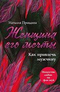 Наталия Правдина -Женщина его мечты. Как привлечь мужчину