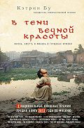 Кэтрин Бу - В тени вечной красоты. Жизнь, смерть и любовь в трущобах Мумбая
