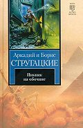 Аркадий и Борис Стругацкие -Пикник на обочине