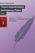 Елена Арсеньева -Тиран-подкаблучник (император Павел I и его фаворитки)