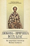 Сергей Милов - Любовь – причина всех благ. По творениям святителя Иоанна Златоуста