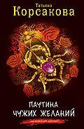 Татьяна Корсакова - Паутина чужих желаний