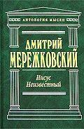 Дмитрий Мережковский -Иисус Неизвестный