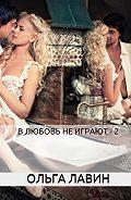 Ольга Лавин -В любовь не играют – 2
