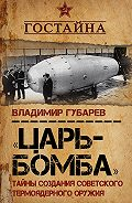 Владимир Губарев -«Царь-бомба». Тайны создания советского термоядерного оружия