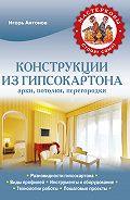 Игорь Антонов -Конструкции из гипсокартона: арки, потолки, перегородки