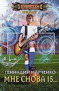Геннадий Марченко -Мне снова 15…