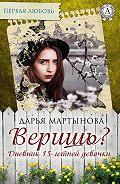 Дарья Мартынова -Веришь? Дневник 15-летней девочки