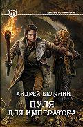 Андрей Белянин -Пуля для императора