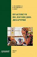 Галина Бабина -Практикум по дисциплине «Логопедия» (раздел «Дизартрия»)