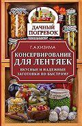 Галина Кизима - Консервирование для лентяек. Вкусные и надежные заготовки по-быстрому
