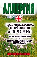 Ольга Сорокина -Аллергия. Предупреждение, диагностика и лечение традиционными и нетрадиционными методами