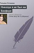 Татьяна Устинова -Никогда я не был на Босфоре