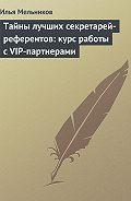 Илья Мельников - Тайны лучших секретарей-референтов: курс работы с VIP-партнерами