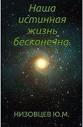 Юрий Низовцев -Наша истинная жизнь бесконечна