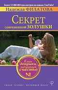 Надежда Филатова - Секрет современной Золушки. Книга девушки, выбирающей счастье