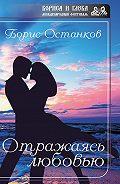 Борис Останков - Отражаясь любовью