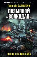Георгий Савицкий -Позывной «Волкодав». Огонь Сталинграда
