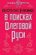 Константин Анисимов - В поисках Олеговой Руси