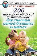 Наталья Ивановна Степанова -200 заговоров сибирской целительницы для счастья детей, больших и малых