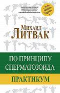 Михаил Ефимович Литвак - По принципу сперматозоида. Практикум