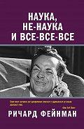 Ричард Фейнман - Наука, не-наука и все-все-все