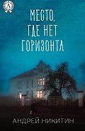 Андрей Никитин -Место, где нет горизонта