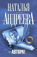 Наталья Андреева - –Автора!