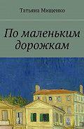 Татьяна Мищенко -Помаленьким дорожкам