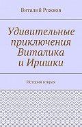 Виталий Рожков -Удивительные приключения Виталика иИришки. История вторая