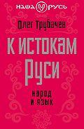 Олег Трубачев -К истокам Руси. Народ и язык