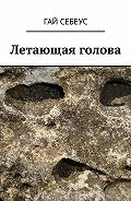 Гай Себеус -Летающая голова