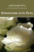 Александр Ярга -Ненасилие естьПуть