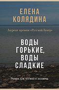 Елена Колядина - Воды горькие, воды сладкие. Роман для чтения в полночь