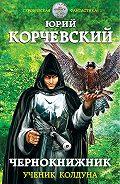 Юрий Корчевский -Чернокнижник. Ученик колдуна