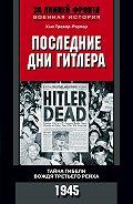 Хью Тревор-Роупер - Последние дни Гитлера. Тайна гибели вождя Третьего рейха. 1945