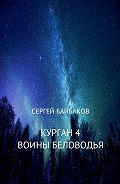 Сергей Геннадьевич Байбаков -Курган 4. Воины Беловодья