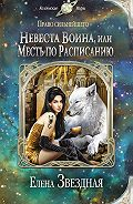 Елена Звёздная - Невеста воина, или Месть по расписанию