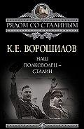 Климент Ворошилов -Наш полководец – Сталин