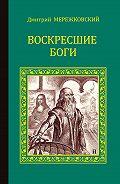 Дмитрий Мережковский -Воскресшие боги (Леонардо да Винчи)