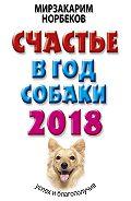 Мирзакарим Санакулович Норбеков -Счастье в год Собаки. Успех и благополучие в 2018 году