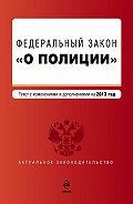 Коллектив Авторов -Закон Российской Федерации «О полиции». Текст с изменениями и дополнениями на2013год