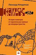 Леонард Млодинов -Евклидово окно. История геометрии от параллельных прямых до гиперпространства