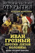 Валерий Шамбаров -Иван Грозный против «Пятой колонны». Иуды Русского царства