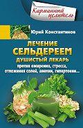 Юрий Константинов -Лечение сельдереем. Душистый лекарь против ожирения, стресса, отложения солей, анемии, гипертонии…