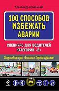 Александр Юрьевич Каминский - 100 способов избежать аварии. Спецкурс для водителей категории В