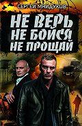 Сергей Майдуков - Не верь, не бойся, не прощай