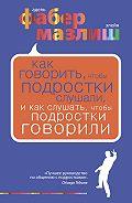 Элейн Мазлиш, Адель Фабер - Как говорить, чтобы подростки слушали, и как слушать, чтобы подростки говорили