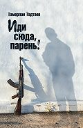 Тамерлан Тадтаев -Иди сюда, парень! (сборник)