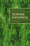 Александр Травников -Зеленые кипарисы. Книга вторая